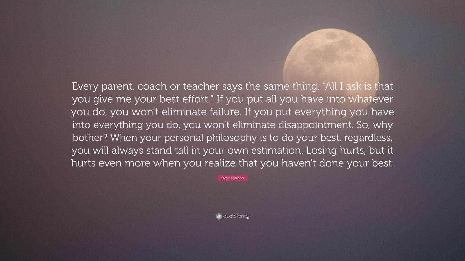 """Steve Gilliland Quote: """"Every parent, coach or teacher says the same thing, """"All I ask is that you give me your best effort."""" If you put all you have into whatever you do, you won't eliminate failure. If you put everything you have into everything you do, you won't eliminate disappointment. So, why bother? When your personal philosophy is to do your best, regardless, you will always stand tall in your own estimation. Losing hurts, but it hurts even more when you realize that you haven't done your best."""""""