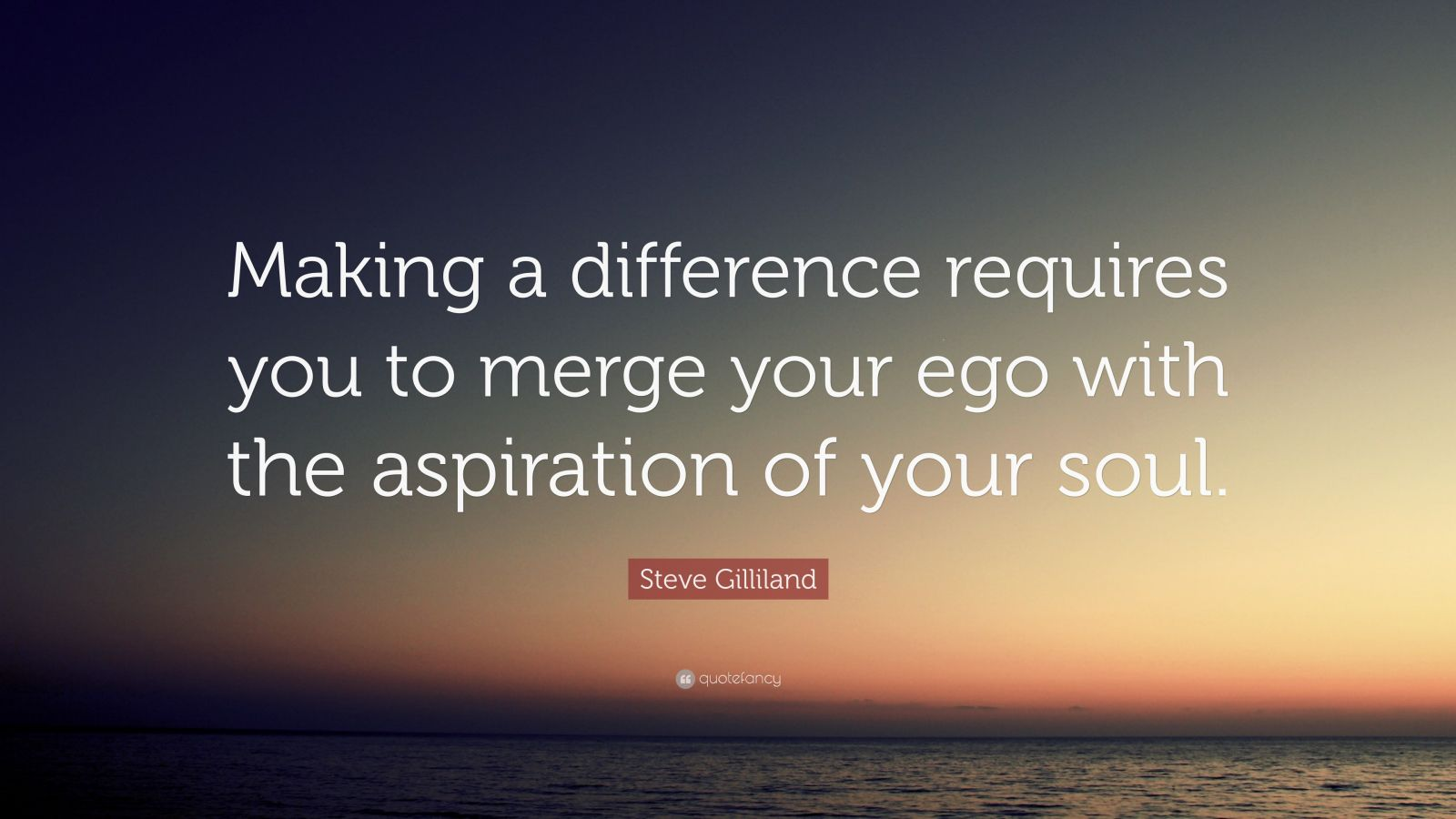 "Steve Gilliland Quote: ""Making a difference requires you to merge your ego with the aspiration of your soul."""