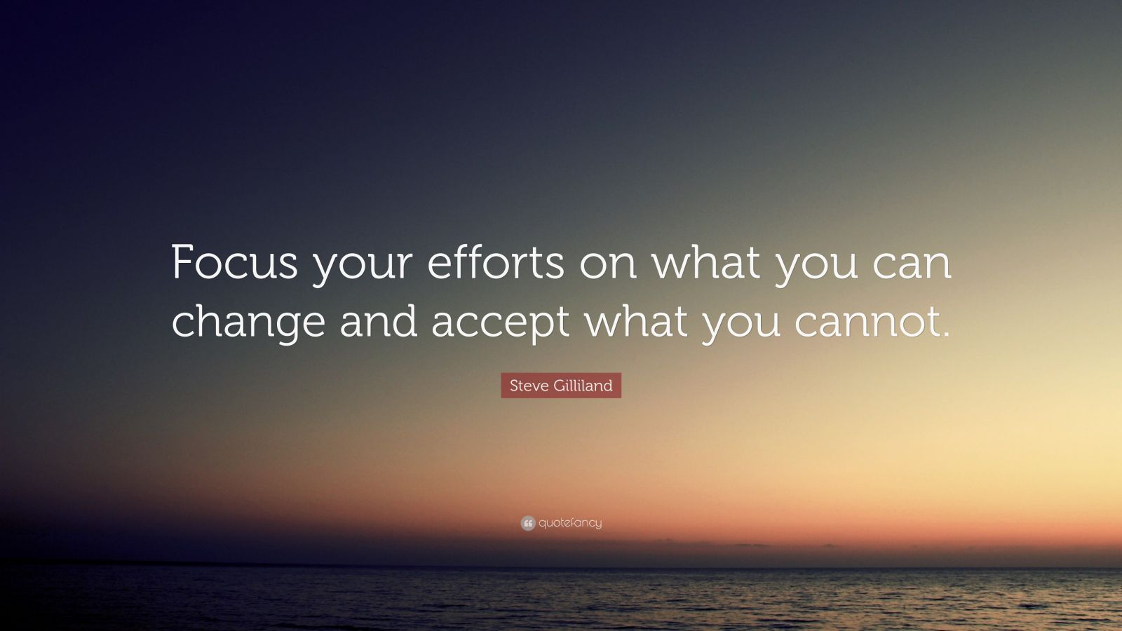 "Steve Gilliland Quote: ""Focus your efforts on what you can change and accept what you cannot."""