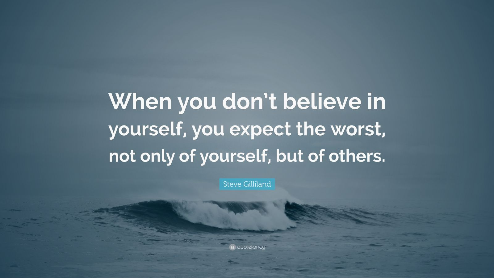 """Steve Gilliland Quote: """"When you don't believe in yourself, you expect the worst, not only of yourself, but of others."""""""