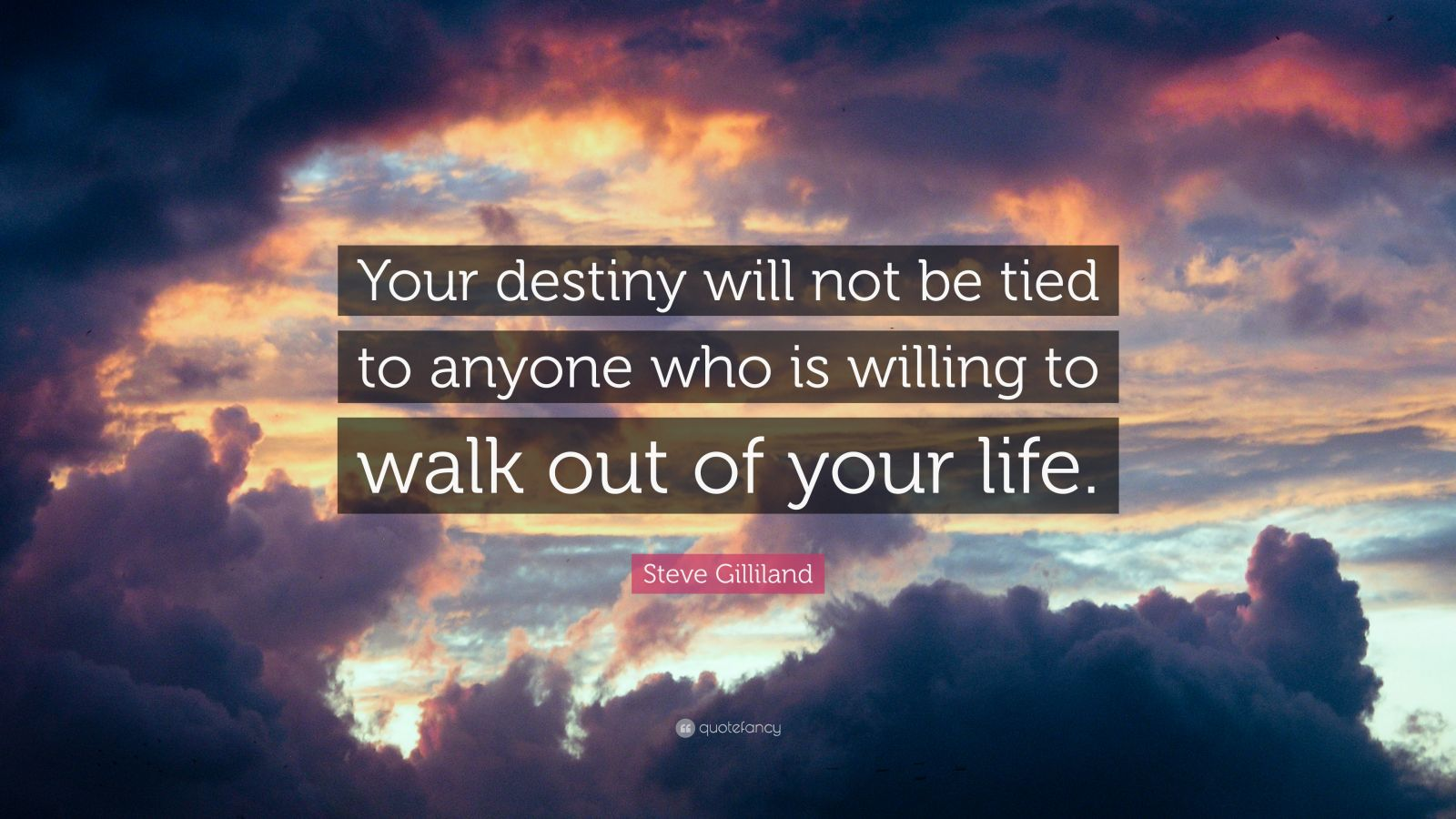 """Steve Gilliland Quote: """"Your destiny will not be tied to anyone who is willing to walk out of your life."""""""