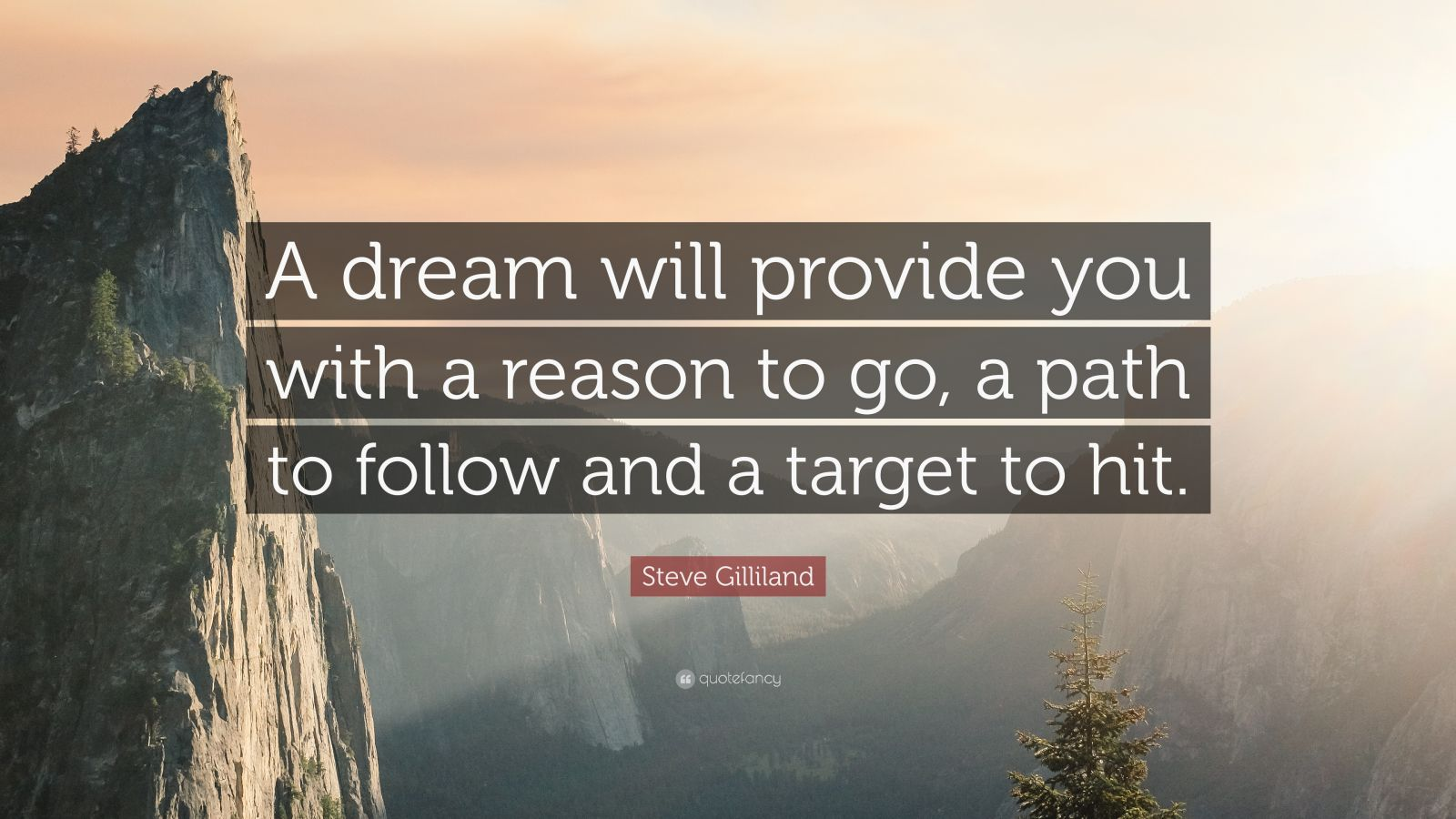 """Steve Gilliland Quote: """"A dream will provide you with a reason to go, a path to follow and a target to hit."""""""