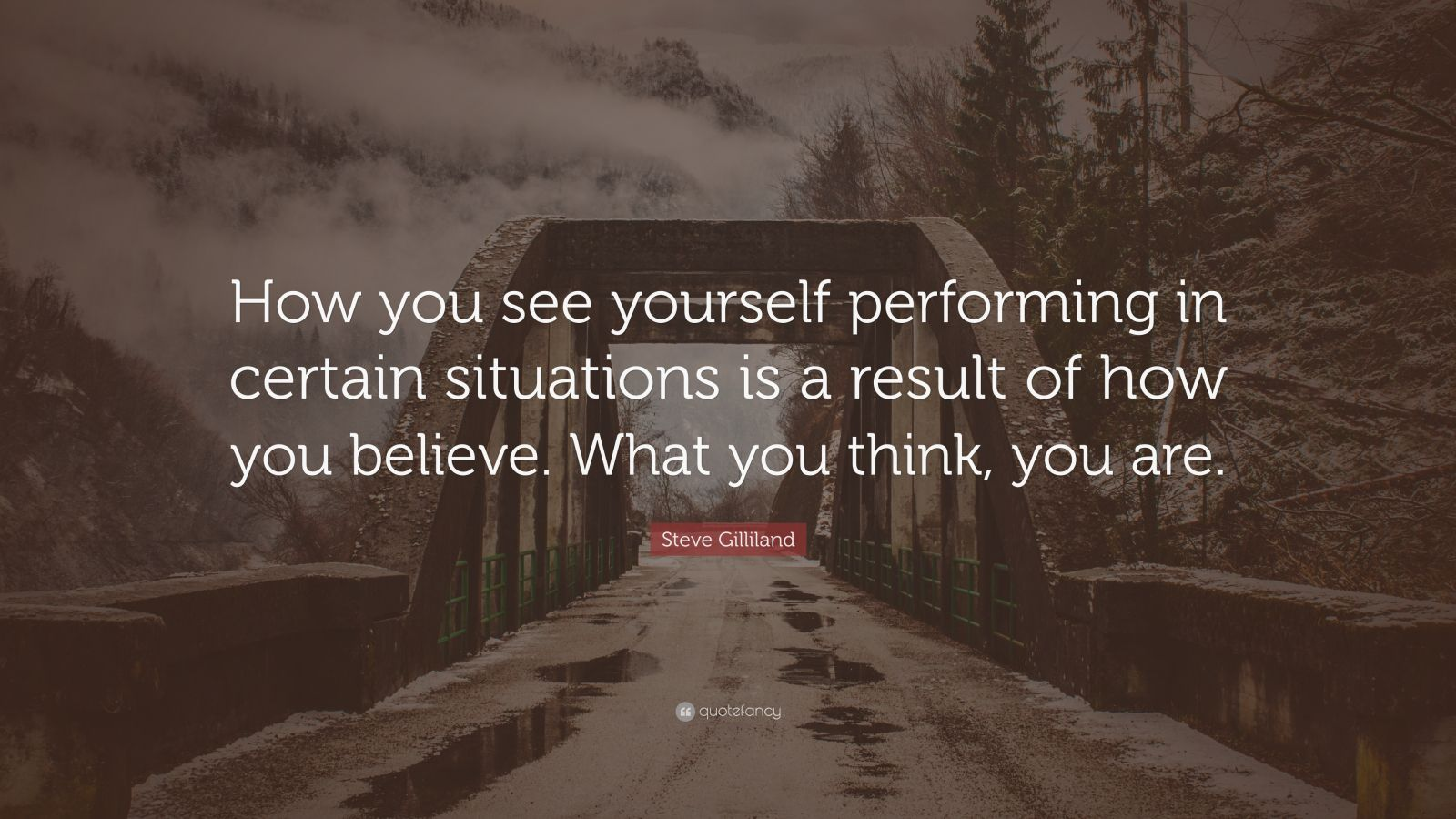 """Steve Gilliland Quote: """"How you see yourself performing in certain situations is a result of how you believe. What you think, you are."""""""