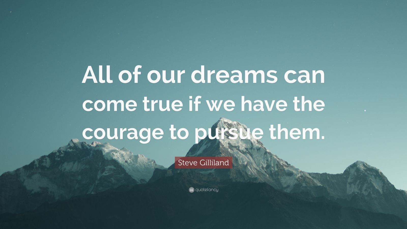 """Steve Gilliland Quote: """"All of our dreams can come true if we have the courage to pursue them."""""""