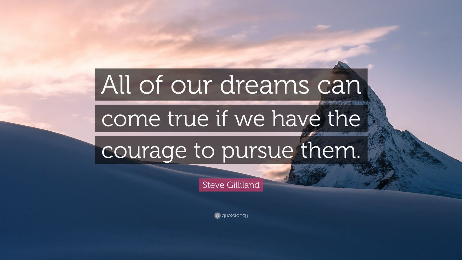 "Steve Gilliland Quote: ""All of our dreams can come true if we have the courage to pursue them."""
