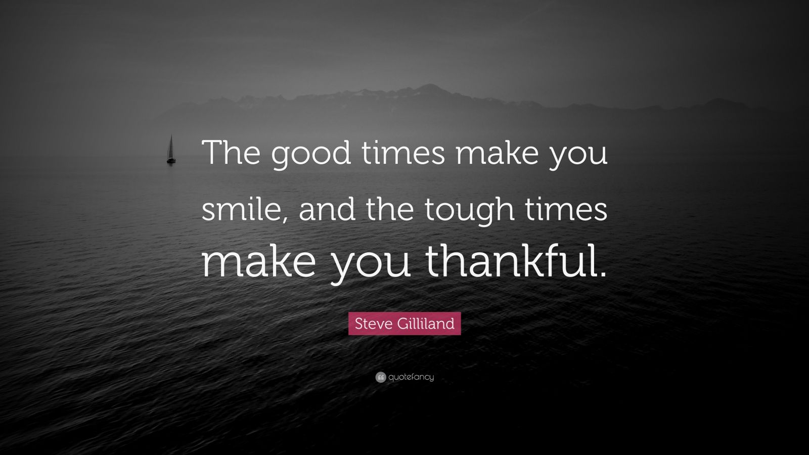 """Steve Gilliland Quote: """"The good times make you smile, and the tough times make you thankful."""""""