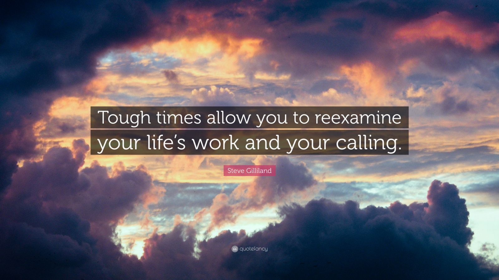 """Steve Gilliland Quote: """"Tough times allow you to reexamine your life's work and your calling."""""""