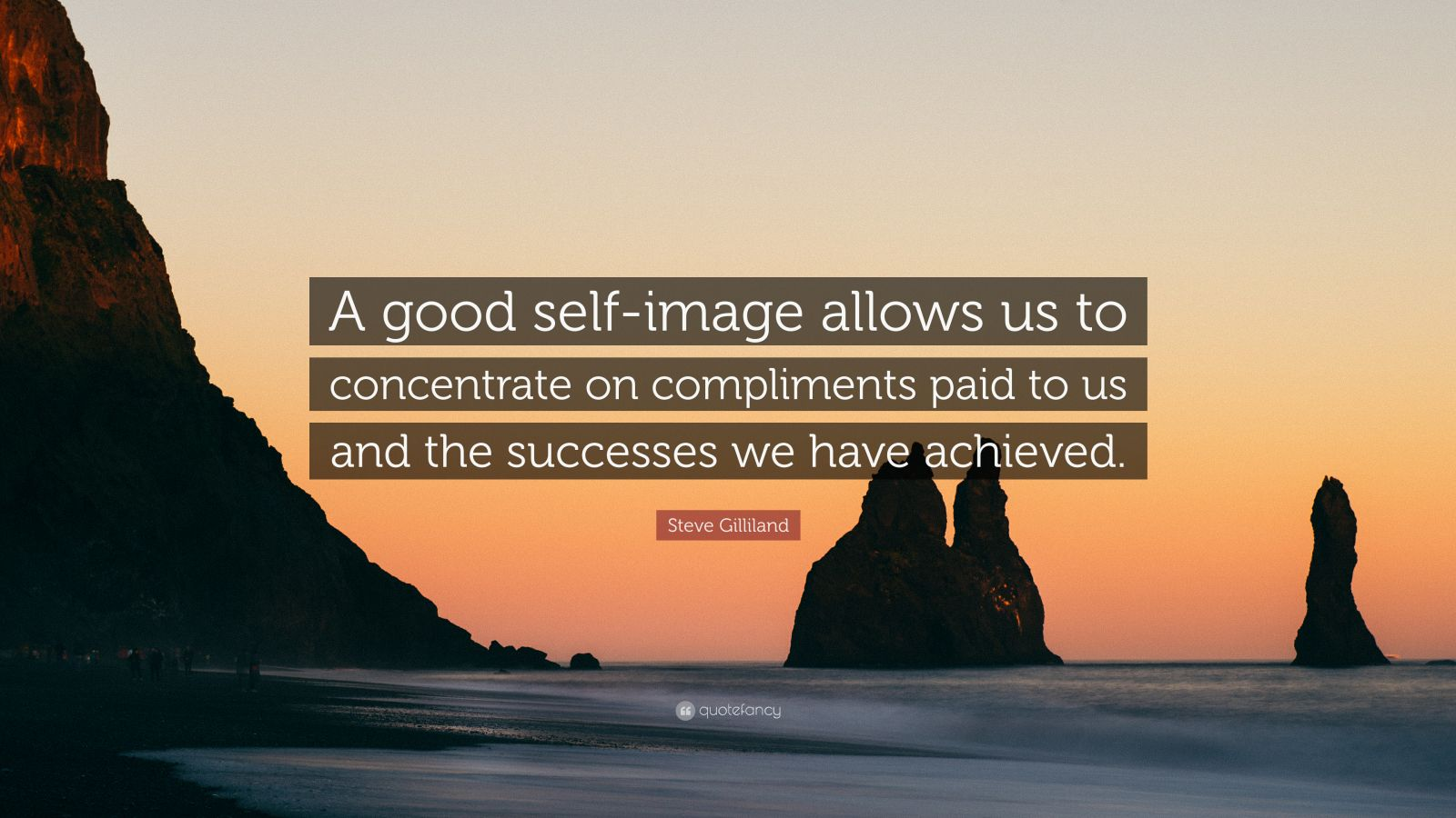 """Steve Gilliland Quote: """"A good self-image allows us to concentrate on compliments paid to us and the successes we have achieved."""""""