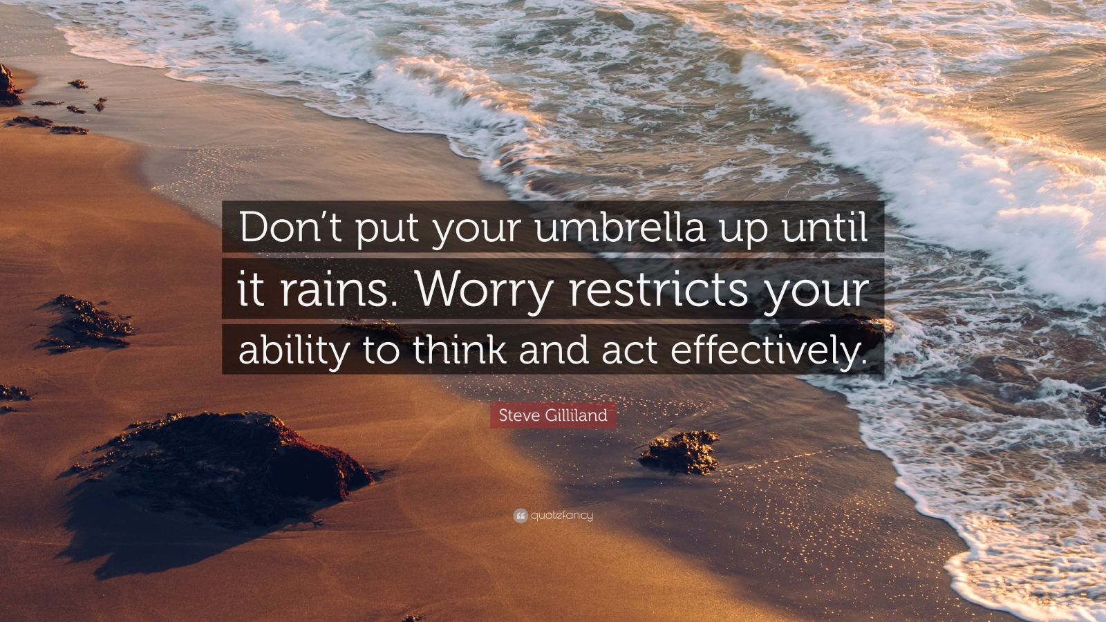 """Steve Gilliland Quote: """"Don't put your umbrella up until it rains. Worry restricts your ability to think and act effectively."""""""