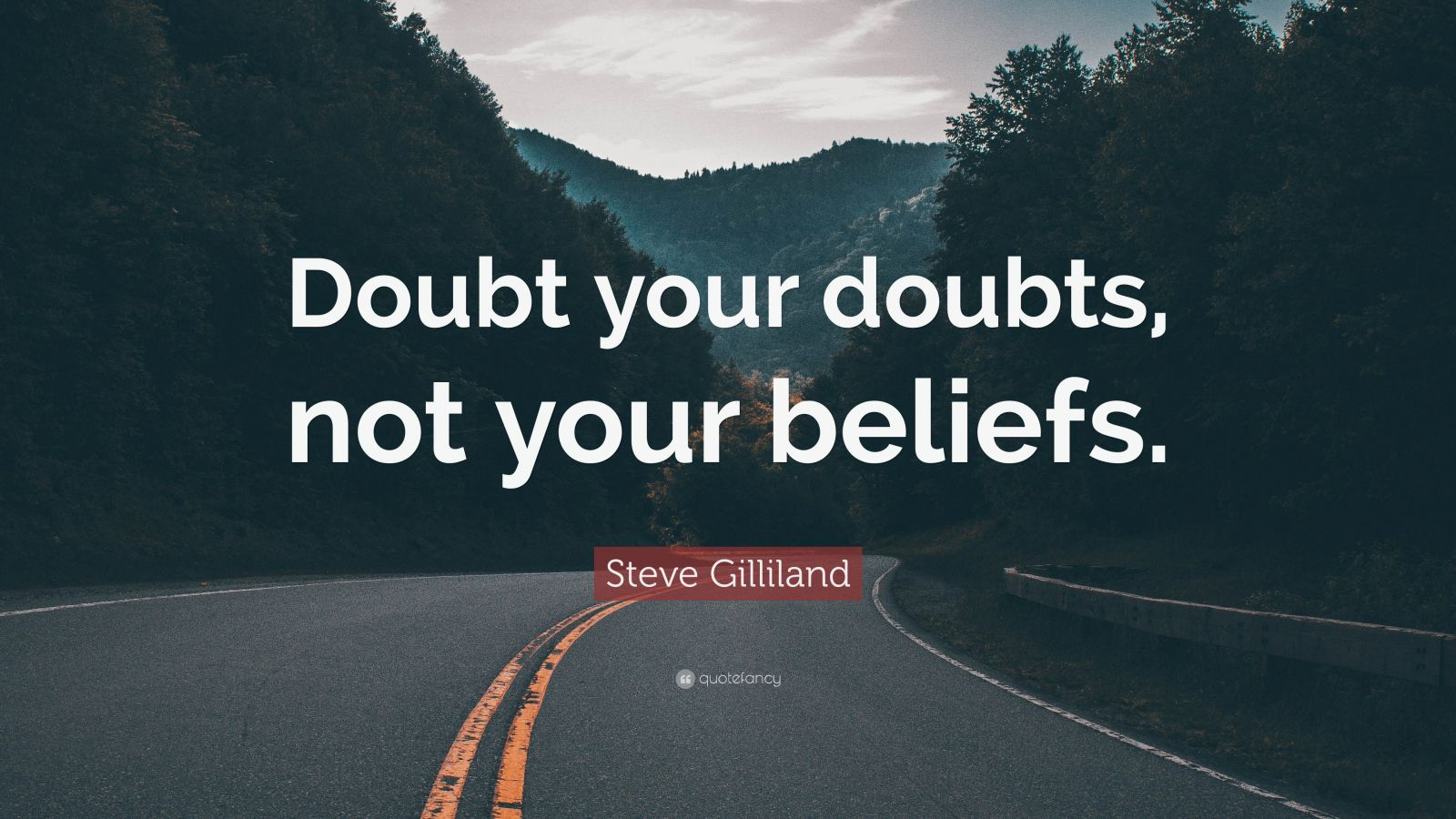 "Steve Gilliland Quote: ""Doubt your doubts, not your beliefs."""