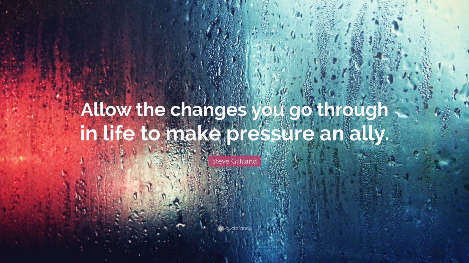 """Steve Gilliland Quote: """"Allow the changes you go through in life to make pressure an ally."""""""