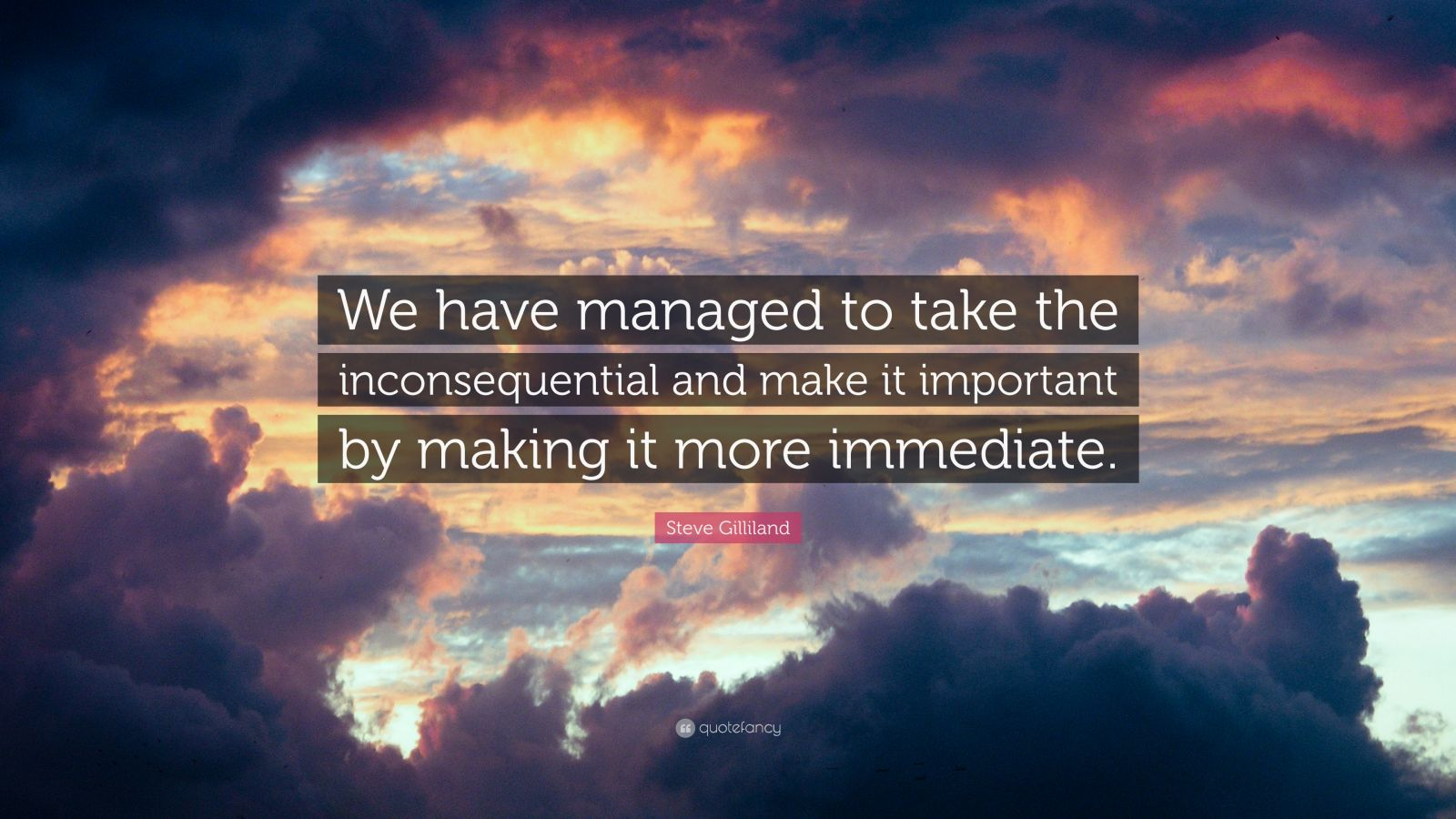 "Steve Gilliland Quote: ""We have managed to take the inconsequential and make it important by making it more immediate."""