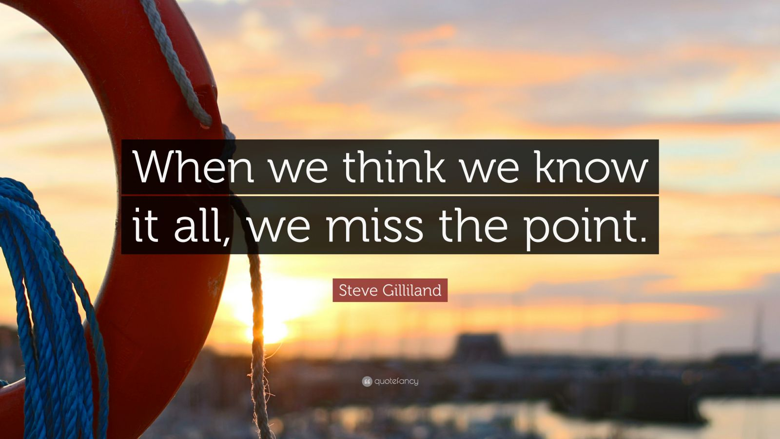 "Steve Gilliland Quote: ""When we think we know it all, we miss the point."""