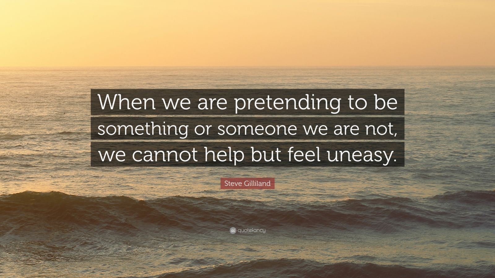 "Steve Gilliland Quote: ""When we are pretending to be something or someone we are not, we cannot help but feel uneasy."""