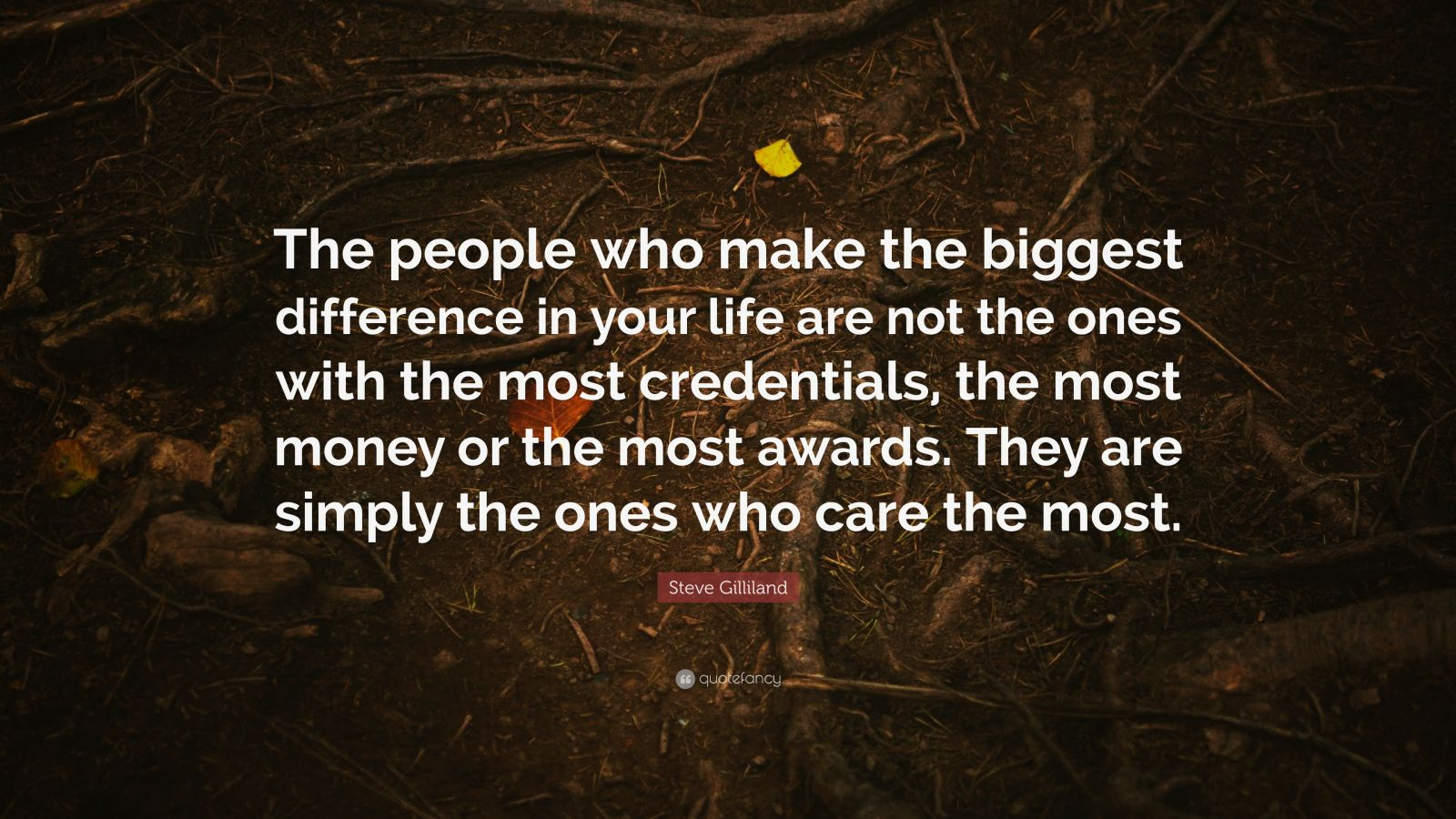"""Steve Gilliland Quote: """"The people who make the biggest difference in your life are not the ones with the most credentials, the most money or the most awards. They are simply the ones who care the most."""""""