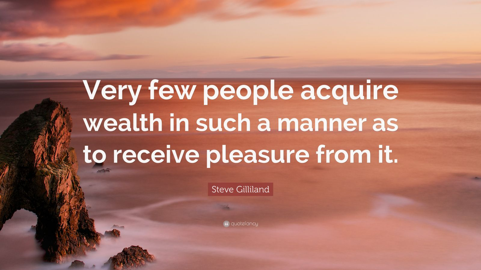 """Steve Gilliland Quote: """"Very few people acquire wealth in such a manner as to receive pleasure from it."""""""