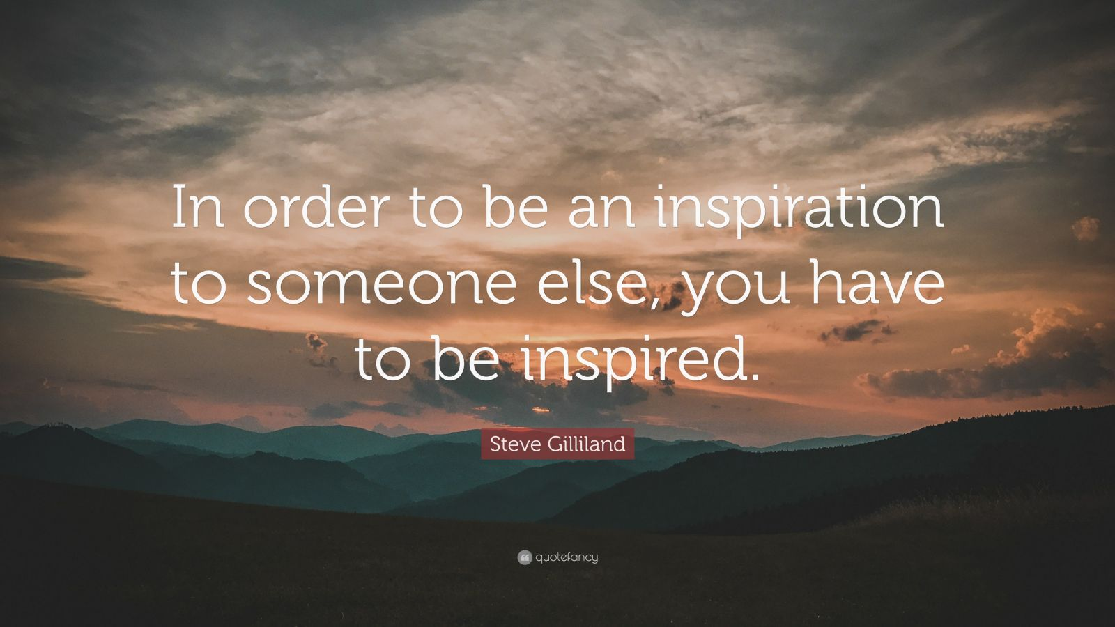 "Steve Gilliland Quote: ""In order to be an inspiration to someone else, you have to be inspired."""