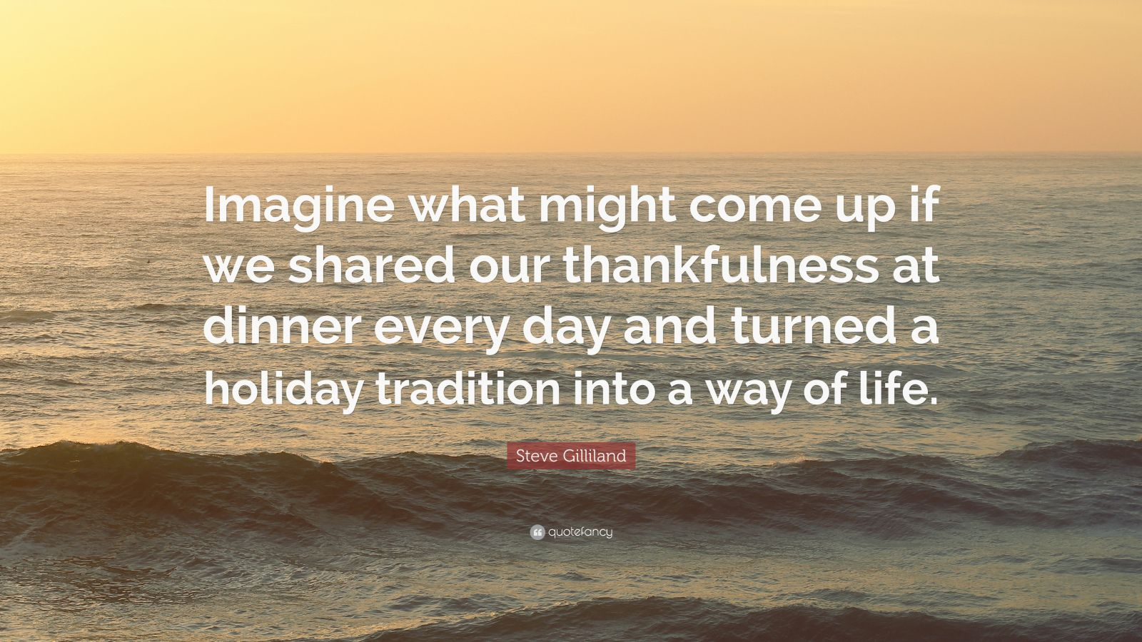 "Steve Gilliland Quote: ""Imagine what might come up if we shared our thankfulness at dinner every day and turned a holiday tradition into a way of life."""