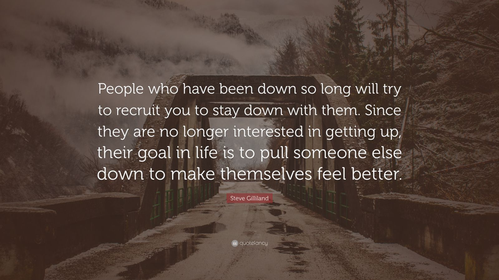 """Steve Gilliland Quote: """"People who have been down so long will try to recruit you to stay down with them. Since they are no longer interested in getting up, their goal in life is to pull someone else down to make themselves feel better."""""""