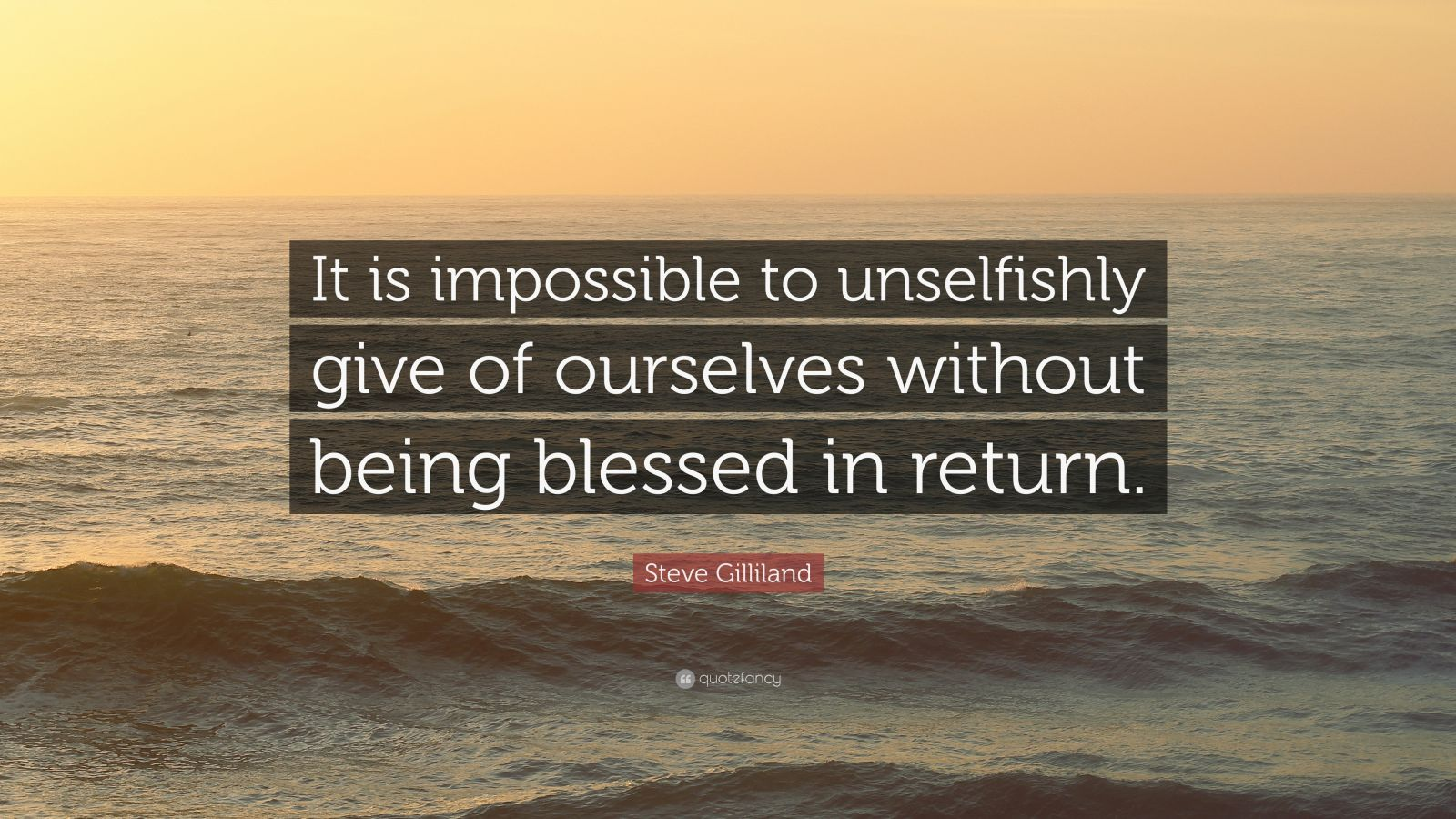 """Steve Gilliland Quote: """"It is impossible to unselfishly give of ourselves without being blessed in return."""""""