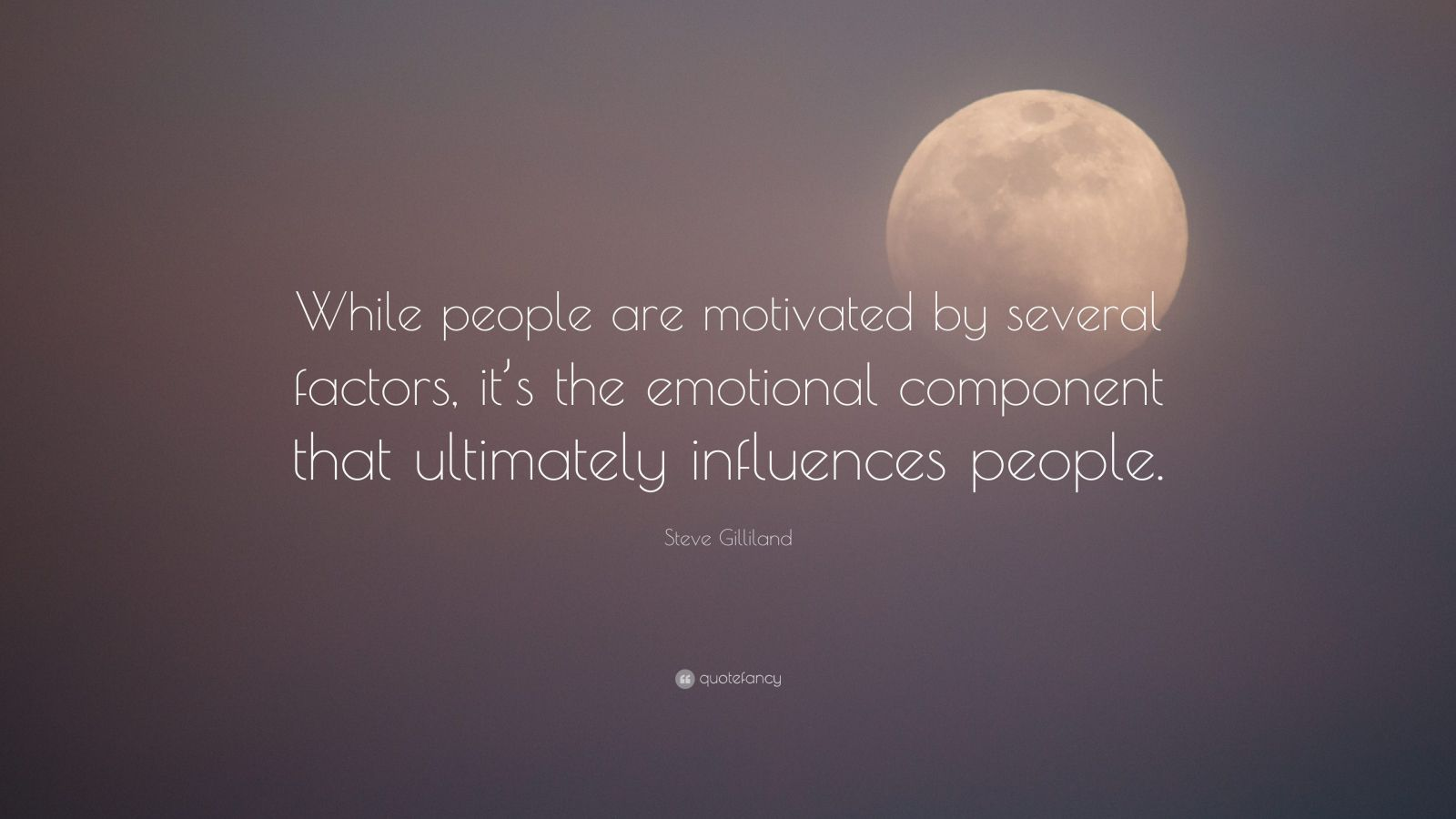 "Steve Gilliland Quote: ""While people are motivated by several factors, it's the emotional component that ultimately influences people."""