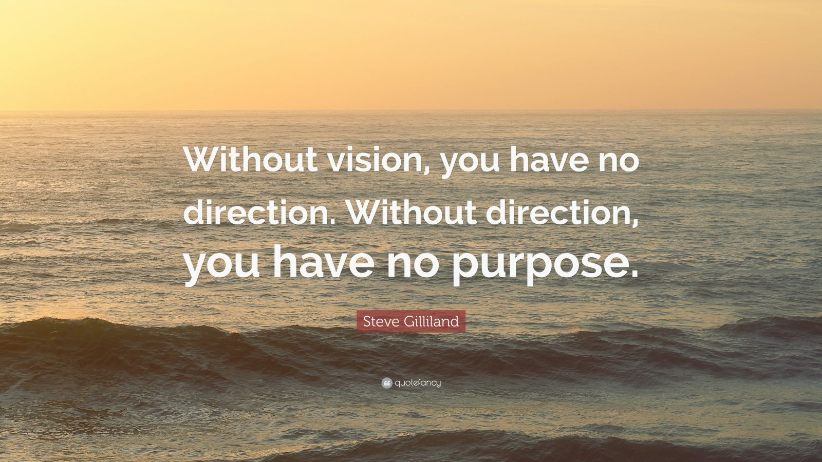 """Steve Gilliland Quote: """"Without vision, you have no direction. Without direction, you have no purpose."""""""