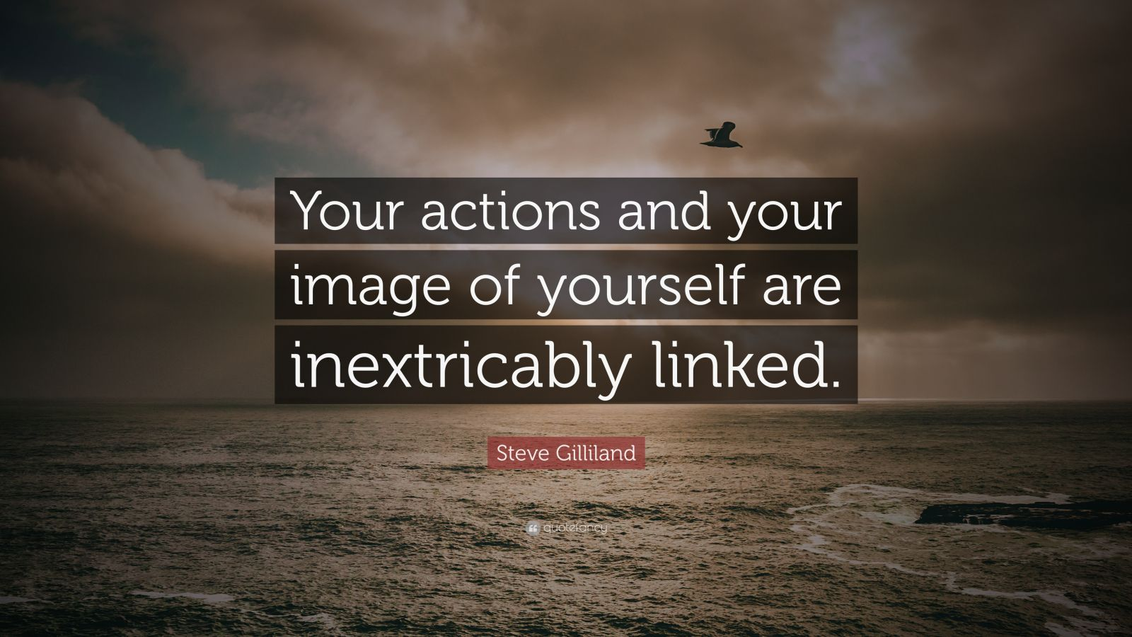 """Steve Gilliland Quote: """"Your actions and your image of yourself are inextricably linked."""""""