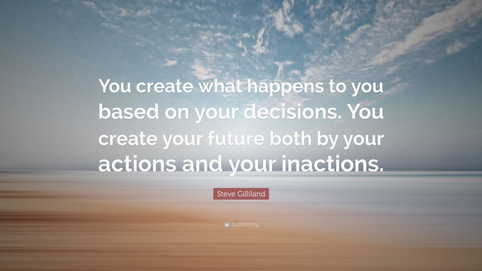 """Steve Gilliland Quote: """"You create what happens to you based on your decisions. You create your future both by your actions and your inactions."""""""