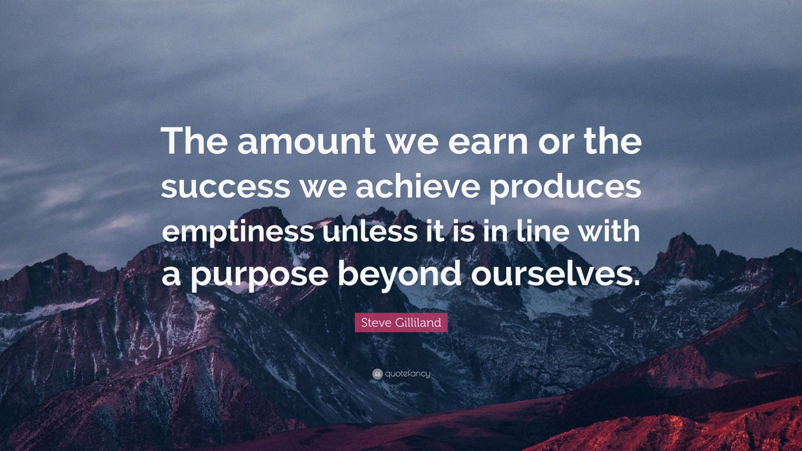 """Steve Gilliland Quote: """"The amount we earn or the success we achieve produces emptiness unless it is in line with a purpose beyond ourselves."""""""