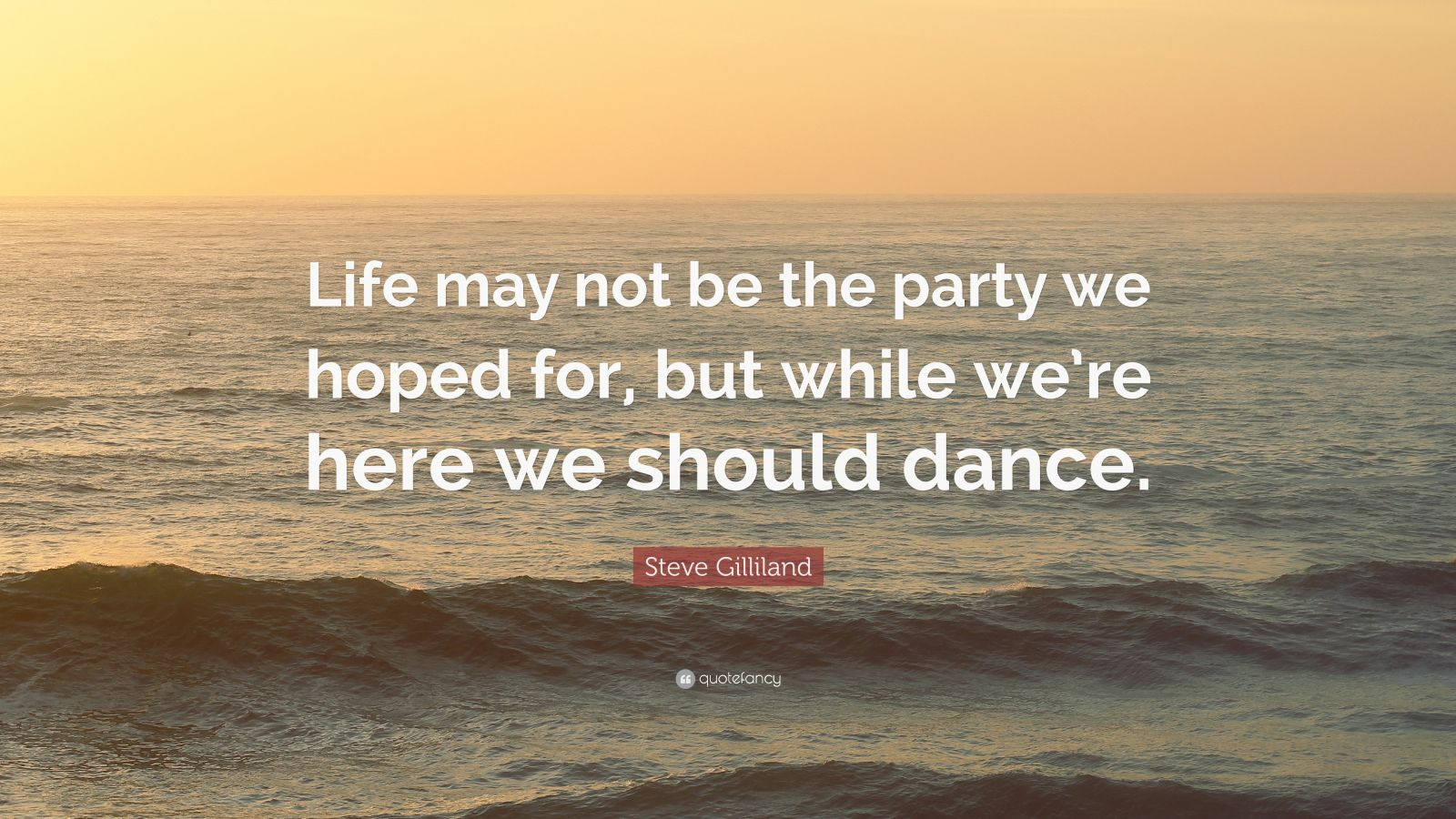 "Steve Gilliland Quote: ""Life may not be the party we hoped for, but while we're here we should dance."""