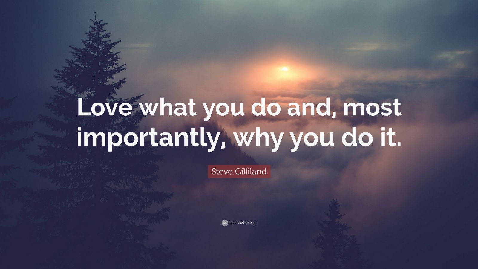 "Steve Gilliland Quote: ""Love what you do and, most importantly, why you do it."""