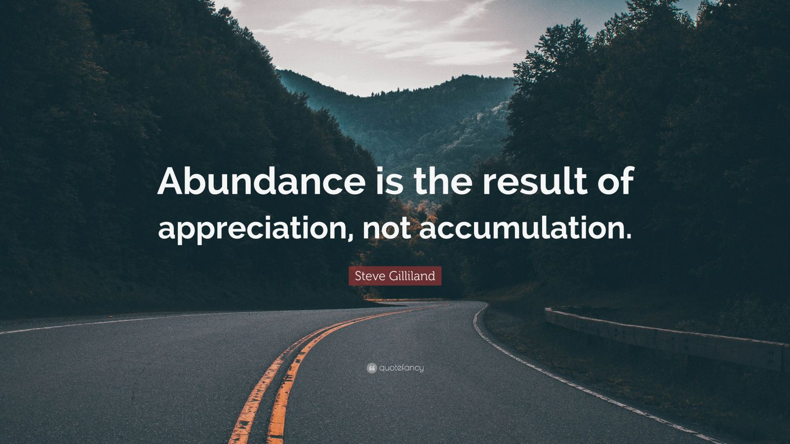 "Steve Gilliland Quote: ""Abundance is the result of appreciation, not accumulation."""