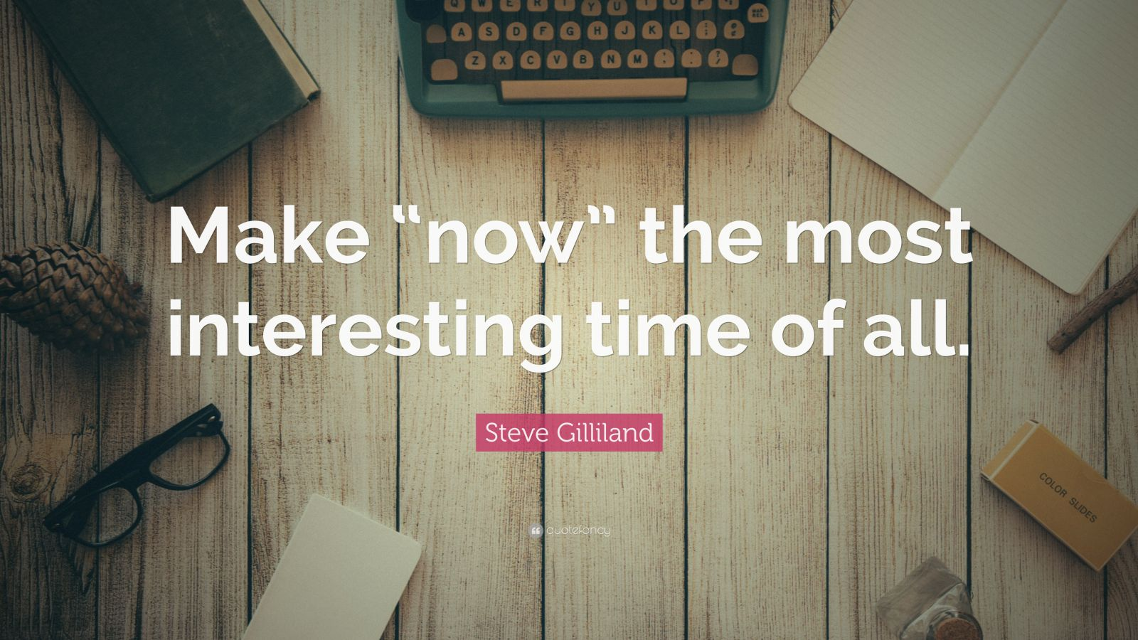 """Steve Gilliland Quote: """"Make """"now"""" the most interesting time of all."""""""