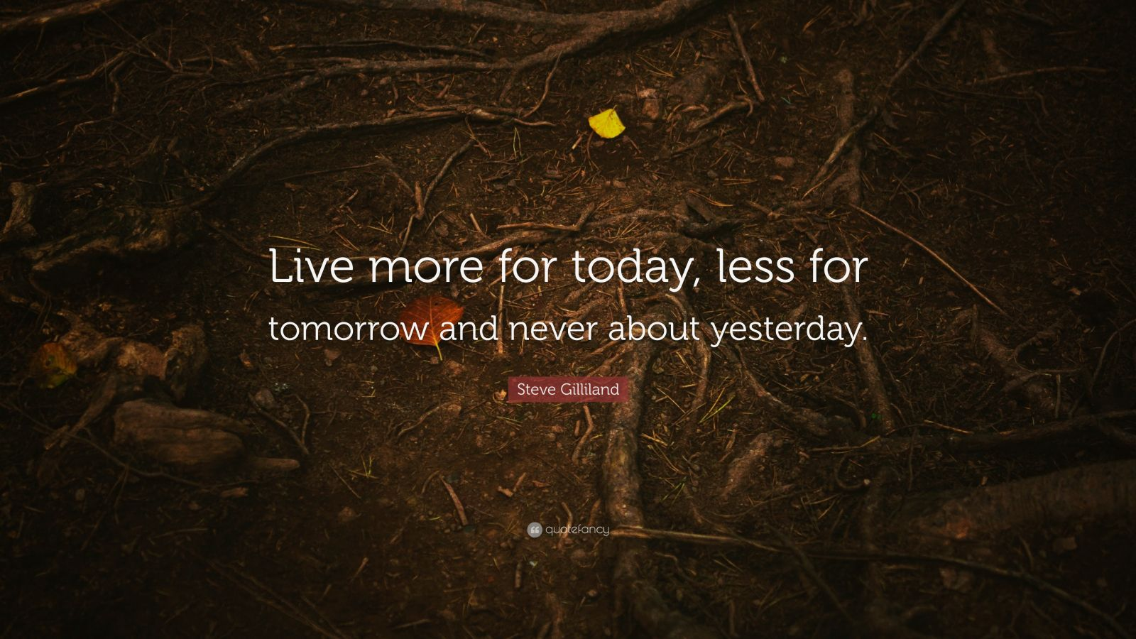 "Steve Gilliland Quote: ""Live more for today, less for tomorrow and never about yesterday."""