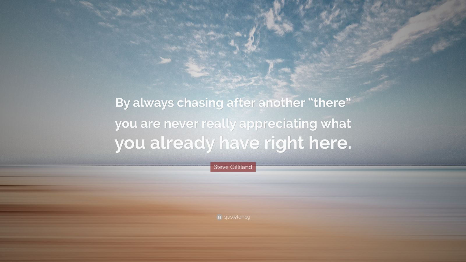 "Steve Gilliland Quote: ""By always chasing after another ""there"" you are never really appreciating what you already have right here."""