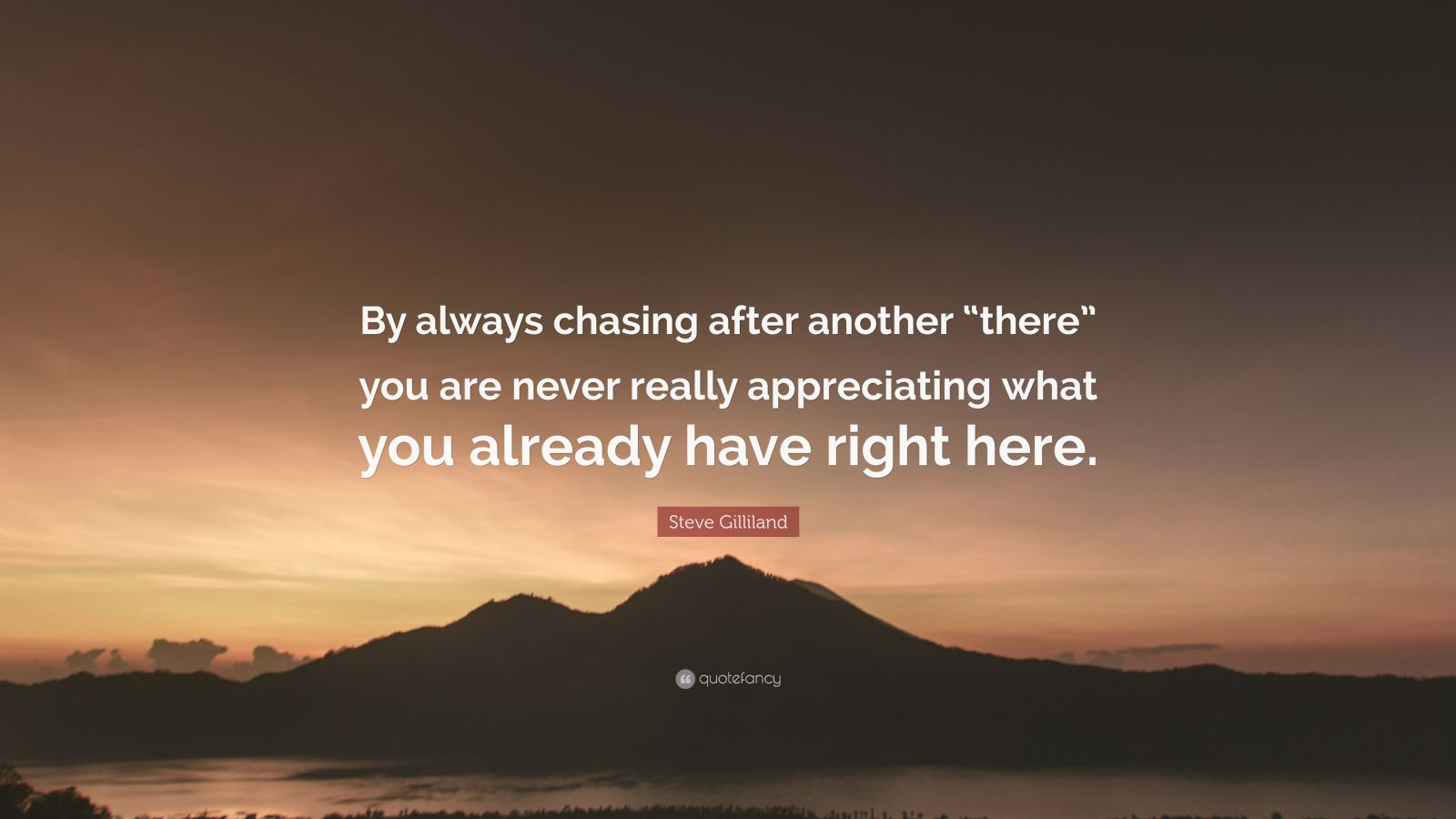 """Steve Gilliland Quote: """"By always chasing after another """"there"""" you are never really appreciating what you already have right here."""""""