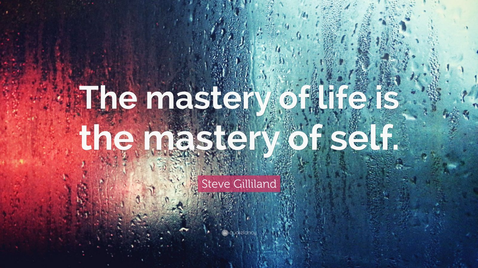 """Steve Gilliland Quote: """"The mastery of life is the mastery of self."""""""