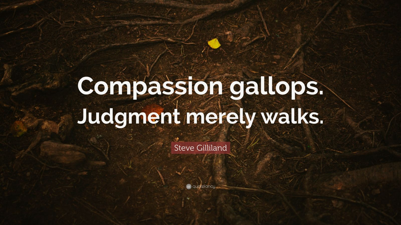 """Steve Gilliland Quote: """"Compassion gallops. Judgment merely walks."""""""