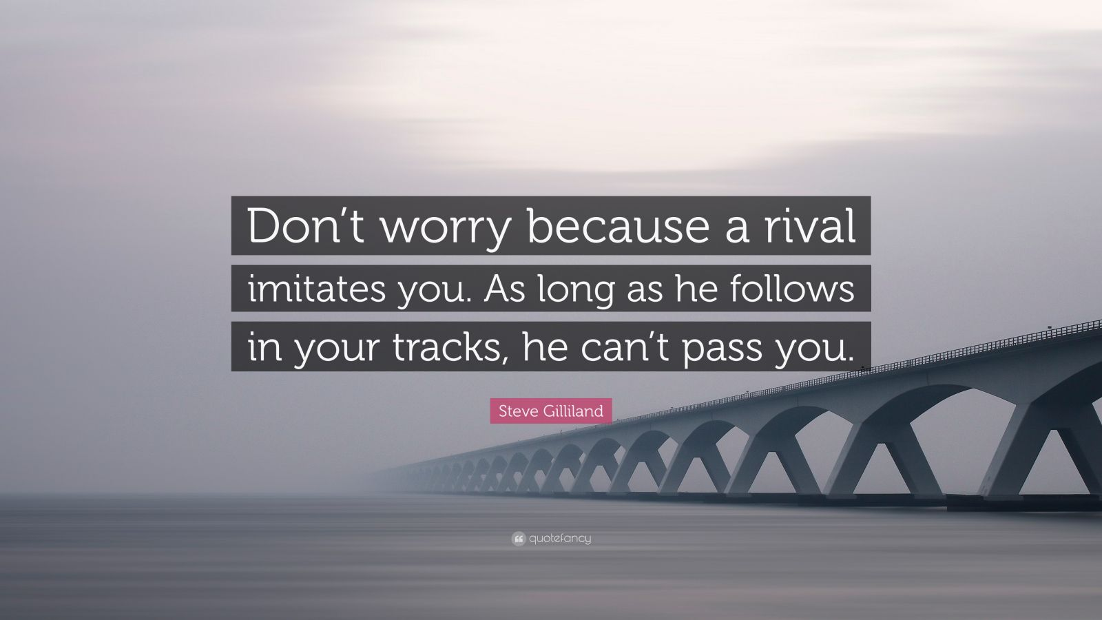 """Steve Gilliland Quote: """"Don't worry because a rival imitates you. As long as he follows in your tracks, he can't pass you."""""""