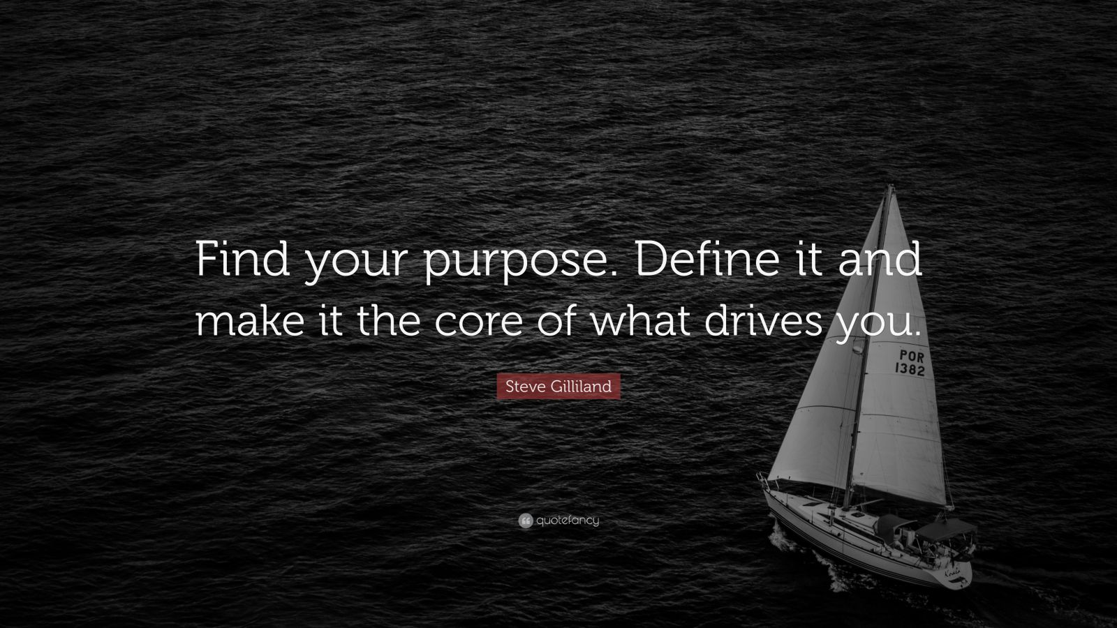 """Steve Gilliland Quote: """"Find your purpose. Define it and make it the core of what drives you."""""""