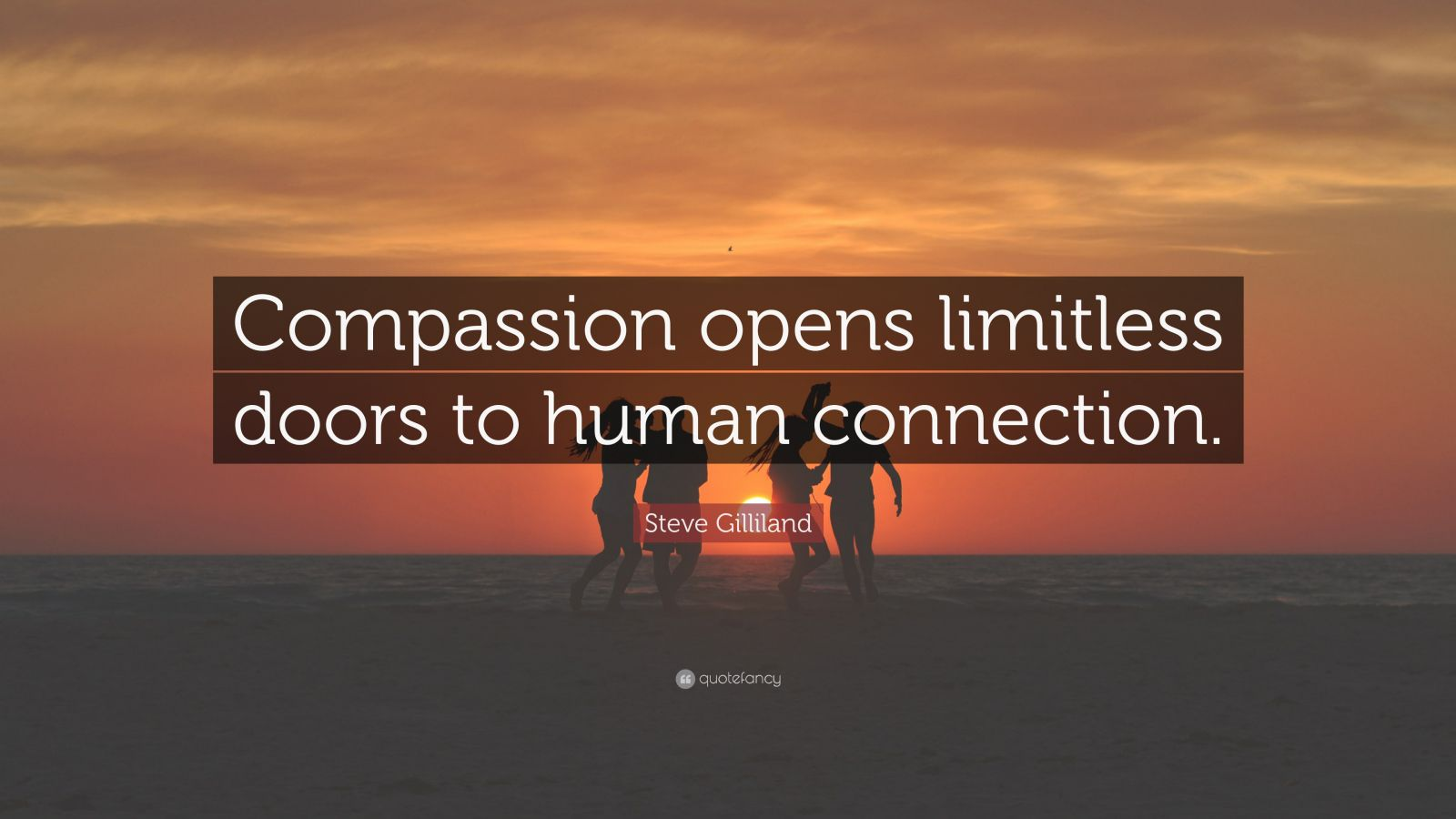 "Steve Gilliland Quote: ""Compassion opens limitless doors to human connection."""