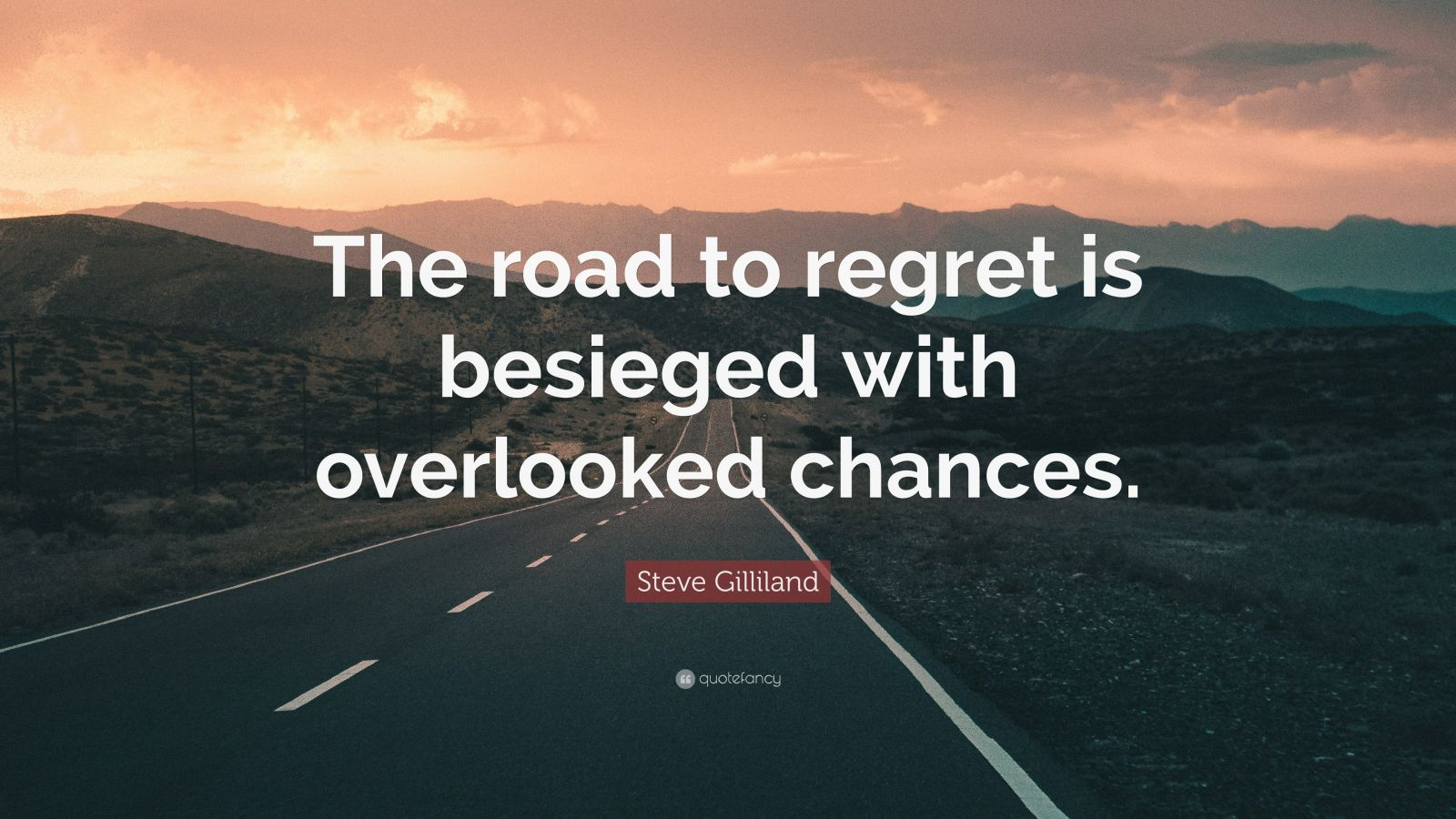 "Steve Gilliland Quote: ""The road to regret is besieged with overlooked chances."""