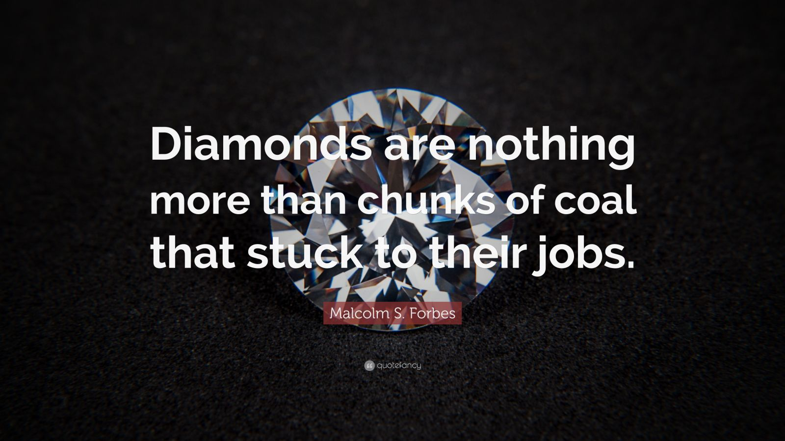 "Malcolm S. Forbes Quote: ""Diamonds are nothing more than chunks of coal that stuck to their jobs."""
