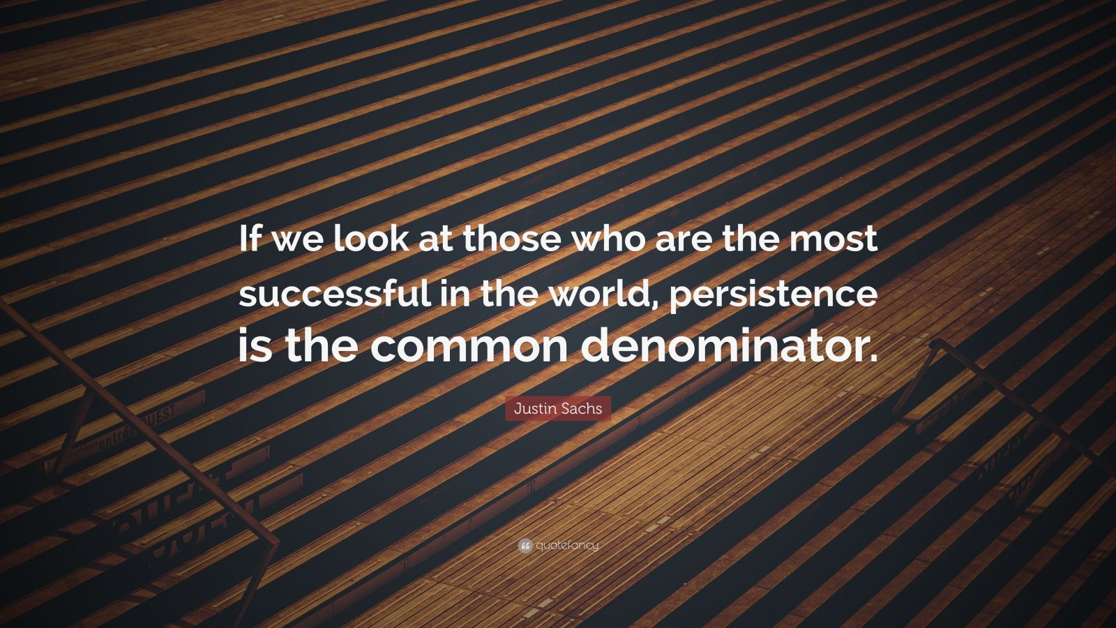 "Justin Sachs Quote: ""If we look at those who are the most successful in the world, persistence is the common denominator."""