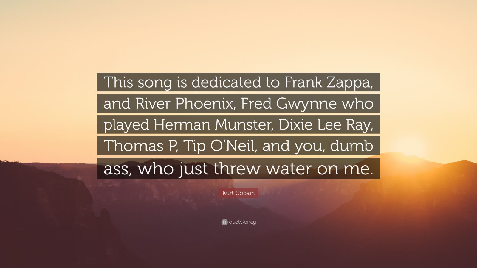 """Kurt Cobain Quote: """"This song is dedicated to Frank Zappa, and River Phoenix, Fred Gwynne who played Herman Munster, Dixie Lee Ray, Thomas P, Tip O'Neil, and you, dumb ass, who just threw water on me."""""""