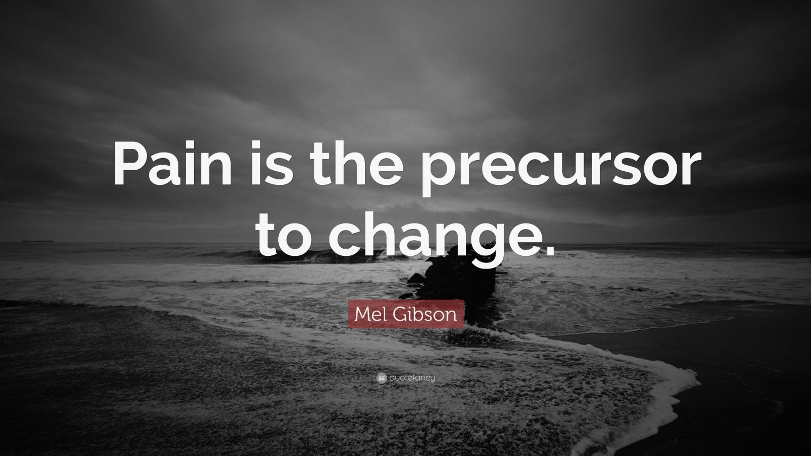 """Mel Gibson Quote: """"Pain is the precursor to change."""""""