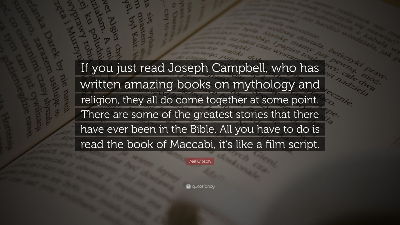 """Mel Gibson Quote: """"If you just read Joseph Campbell, who has written amazing books on mythology and religion, they all do come together at some point. There are some of the greatest stories that there have ever been in the Bible. All you have to do is read the book of Maccabi, it's like a film script."""""""