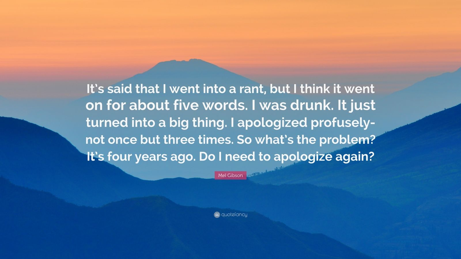 "Mel Gibson Quote: ""It's said that I went into a rant, but I think it went on for about five words. I was drunk. It just turned into a big thing. I apologized profusely-not once but three times. So what's the problem? It's four years ago. Do I need to apologize again?"""