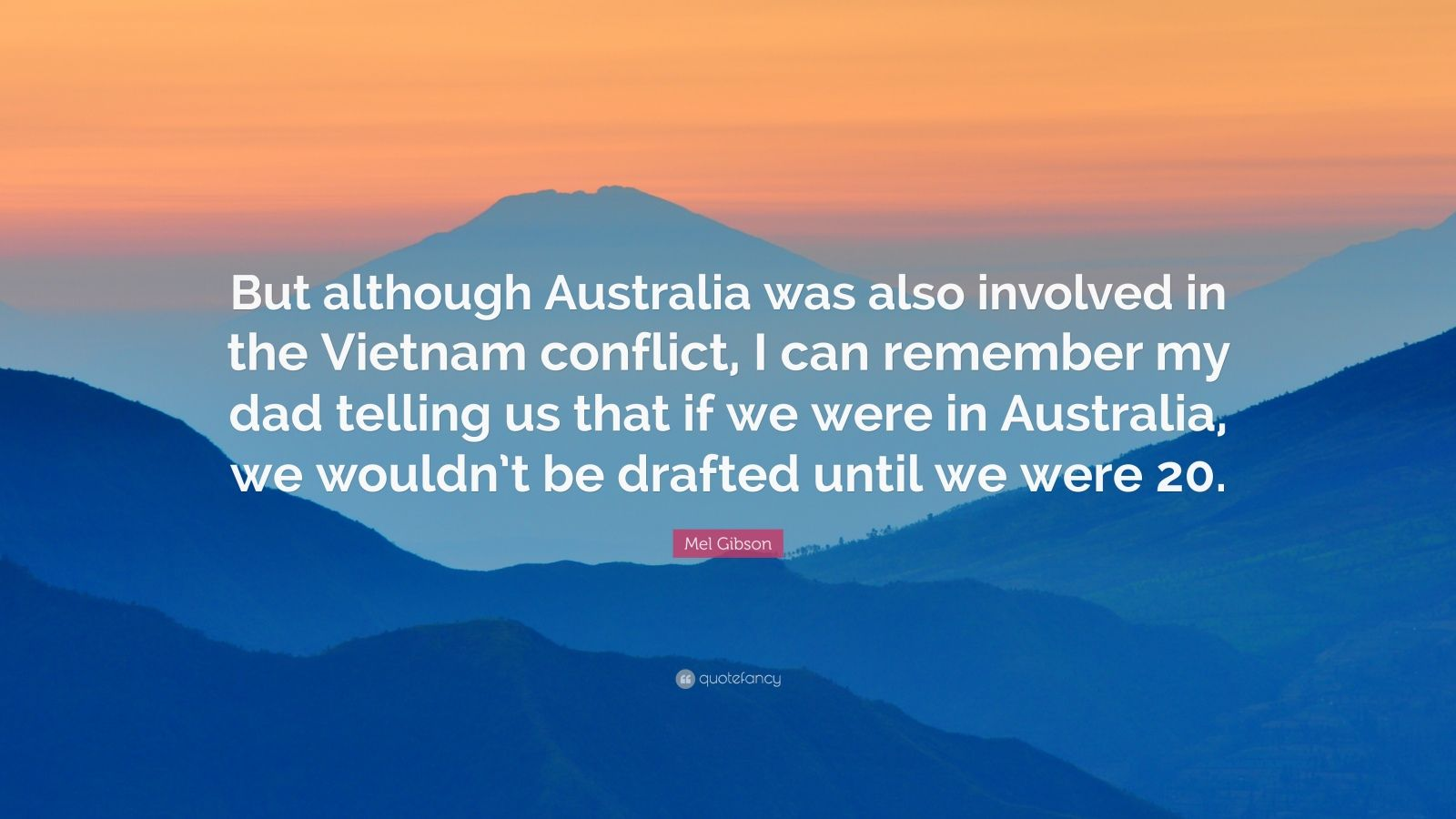 "Mel Gibson Quote: ""But although Australia was also involved in the Vietnam conflict, I can remember my dad telling us that if we were in Australia, we wouldn't be drafted until we were 20."""