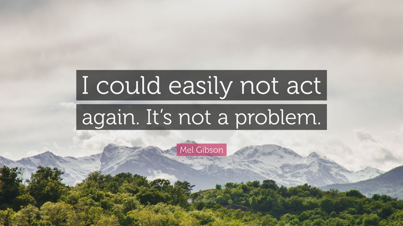 "Mel Gibson Quote: ""I could easily not act again. It's not a problem."""